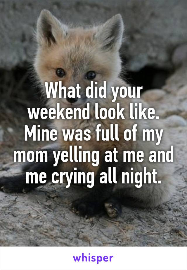 What did your weekend look like. Mine was full of my mom yelling at me and me crying all night.