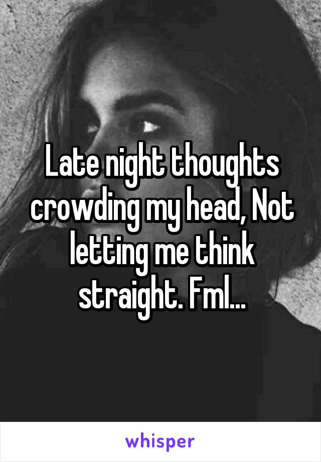 Late night thoughts crowding my head, Not letting me think straight. Fml...