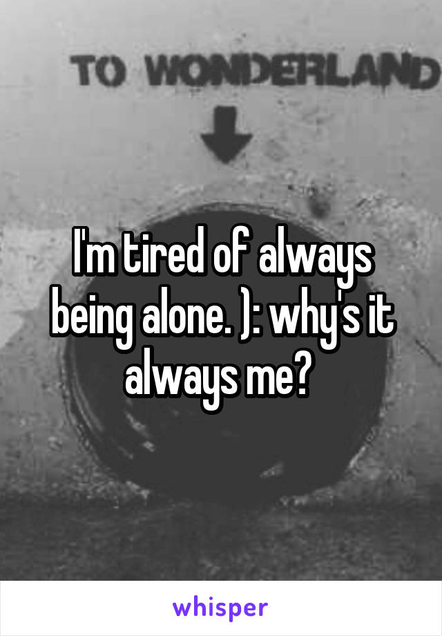 I'm tired of always being alone. ): why's it always me?