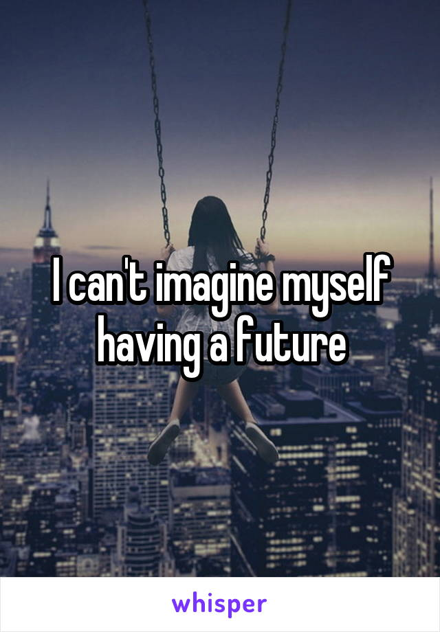 I can't imagine myself having a future