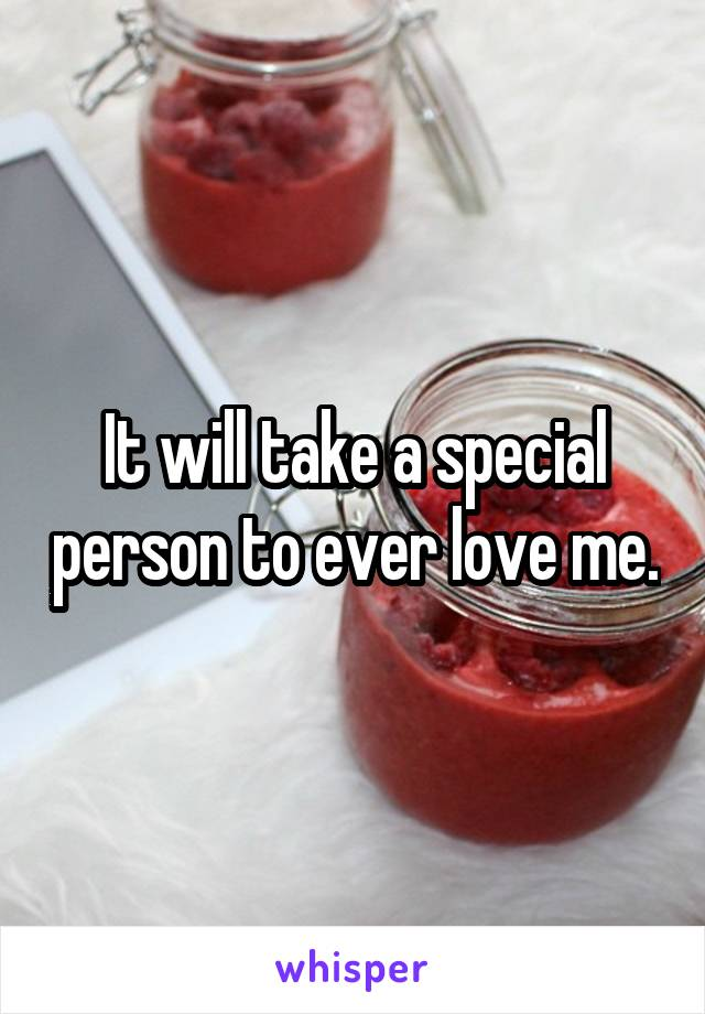It will take a special person to ever love me.