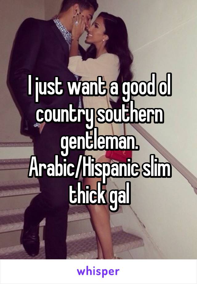 I just want a good ol country southern gentleman. Arabic/Hispanic slim thick gal