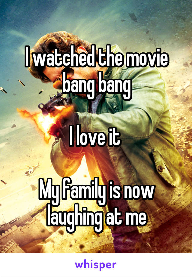 I watched the movie bang bang  I love it   My family is now laughing at me