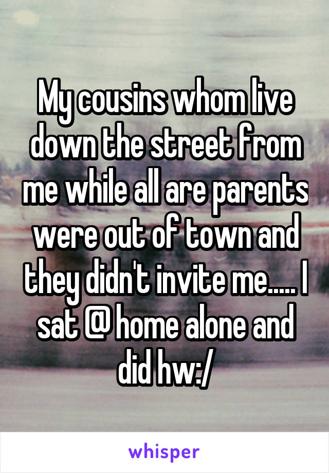 My cousins whom live down the street from me while all are parents were out of town and they didn't invite me..... I sat @ home alone and did hw:/