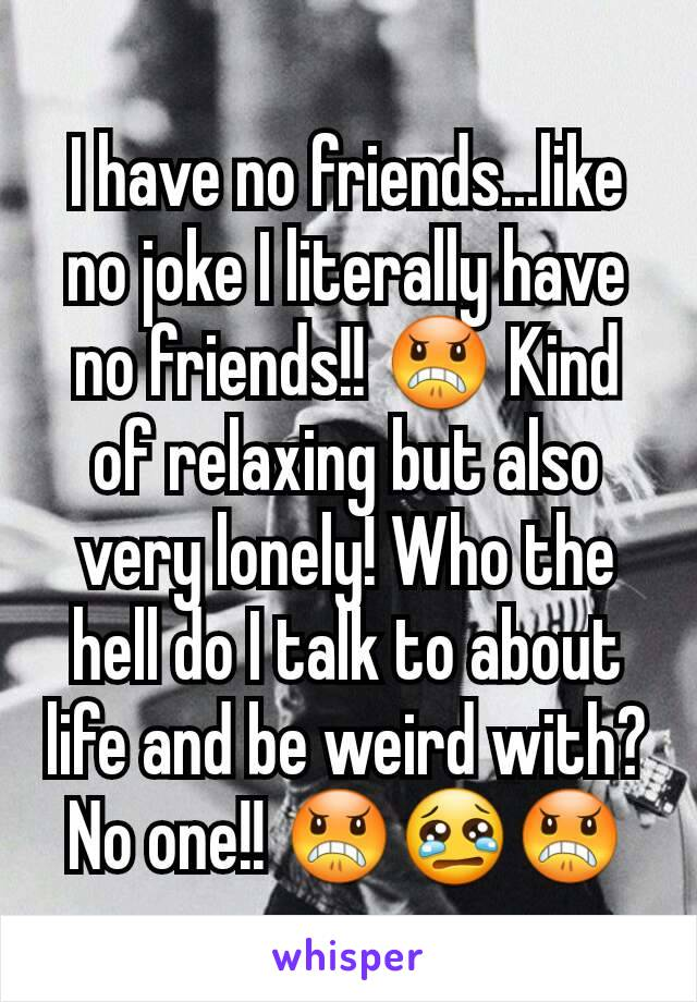 I have no friends...like no joke I literally have no friends!! 😠 Kind of relaxing but also very lonely! Who the hell do I talk to about life and be weird with? No one!! 😠😢😠
