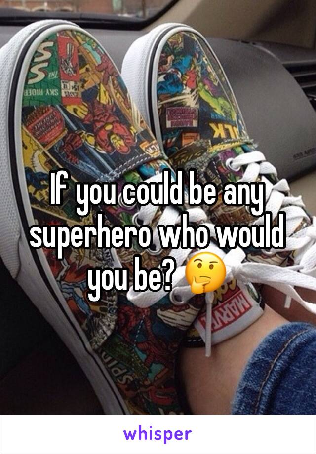 If you could be any superhero who would you be? 🤔