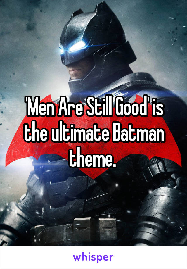 'Men Are Still Good' is the ultimate Batman theme.