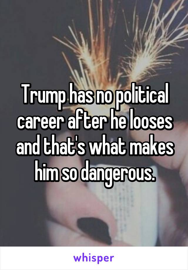 Trump has no political career after he looses and that's what makes him so dangerous.