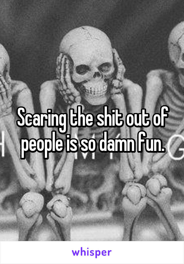 Scaring the shit out of people is so damn fun.