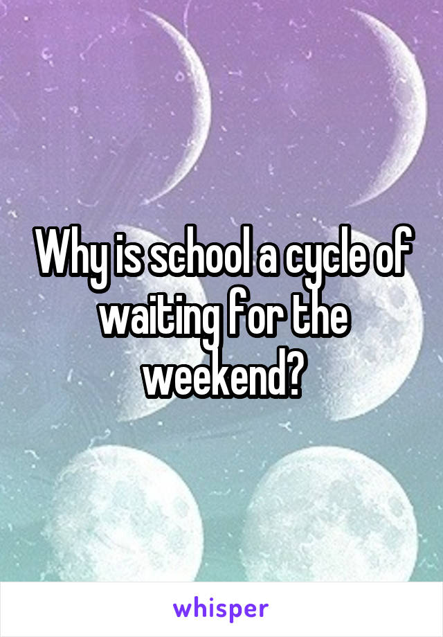 Why is school a cycle of waiting for the weekend?