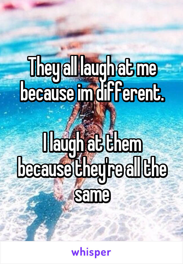 They all laugh at me because im different.  I laugh at them because they're all the same