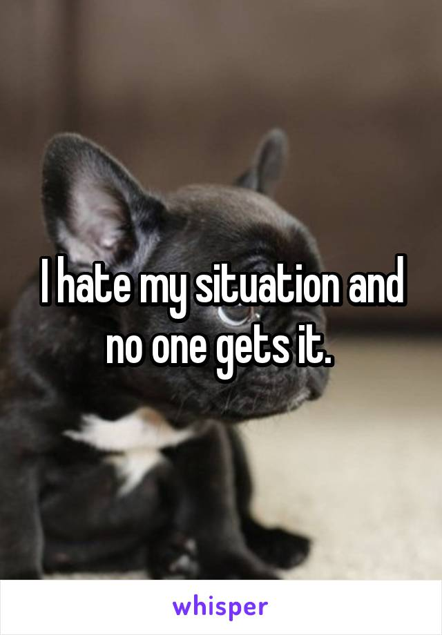 I hate my situation and no one gets it.