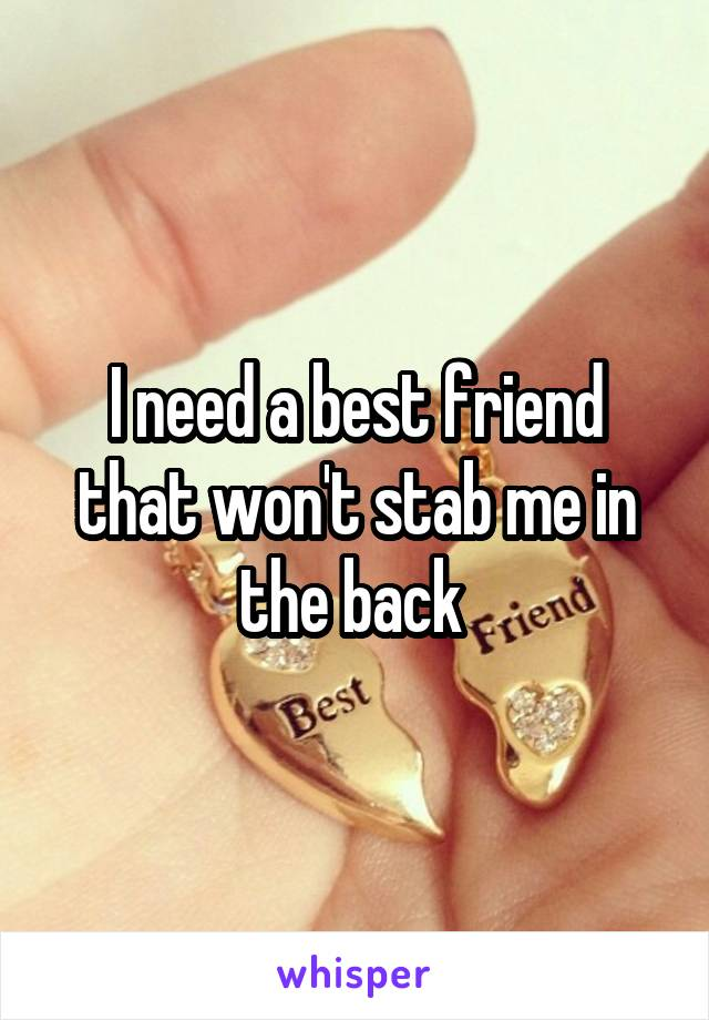 I need a best friend that won't stab me in the back
