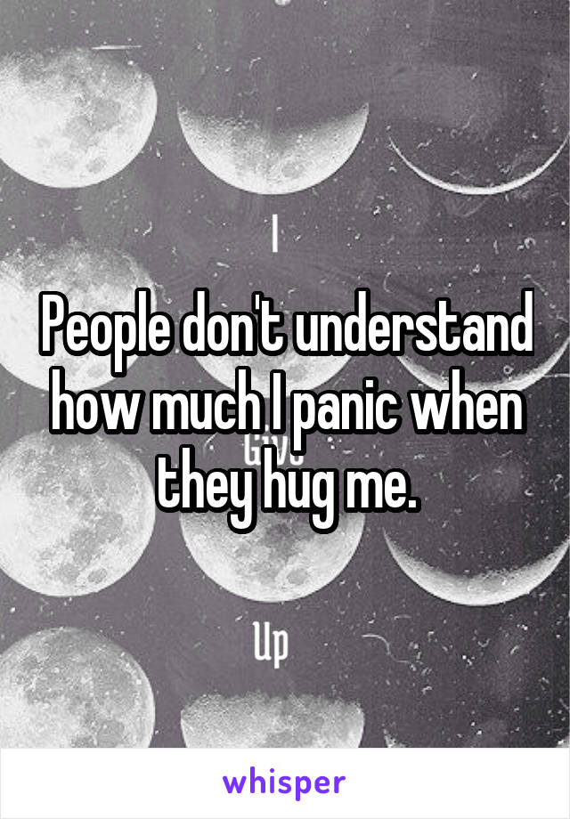 People don't understand how much I panic when they hug me.
