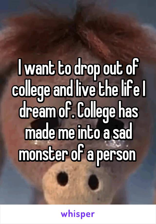 I want to drop out of college and live the life I dream of. College has made me into a sad monster of a person