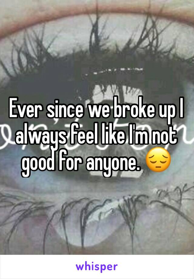 Ever since we broke up I always feel like I'm not good for anyone. 😔