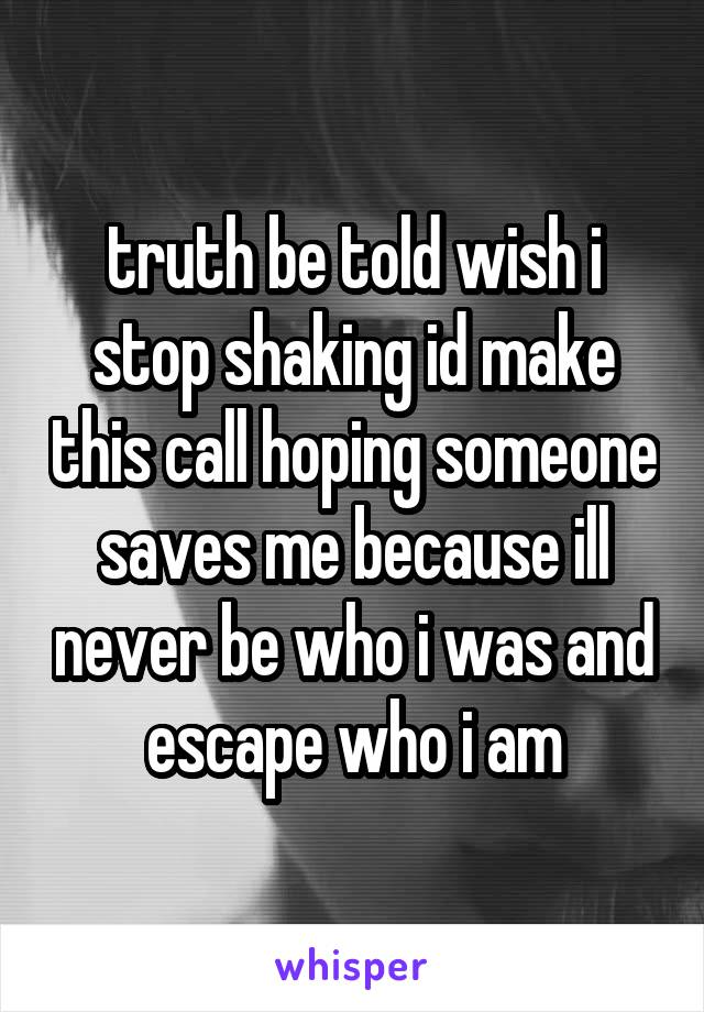 truth be told wish i stop shaking id make this call hoping someone saves me because ill never be who i was and escape who i am