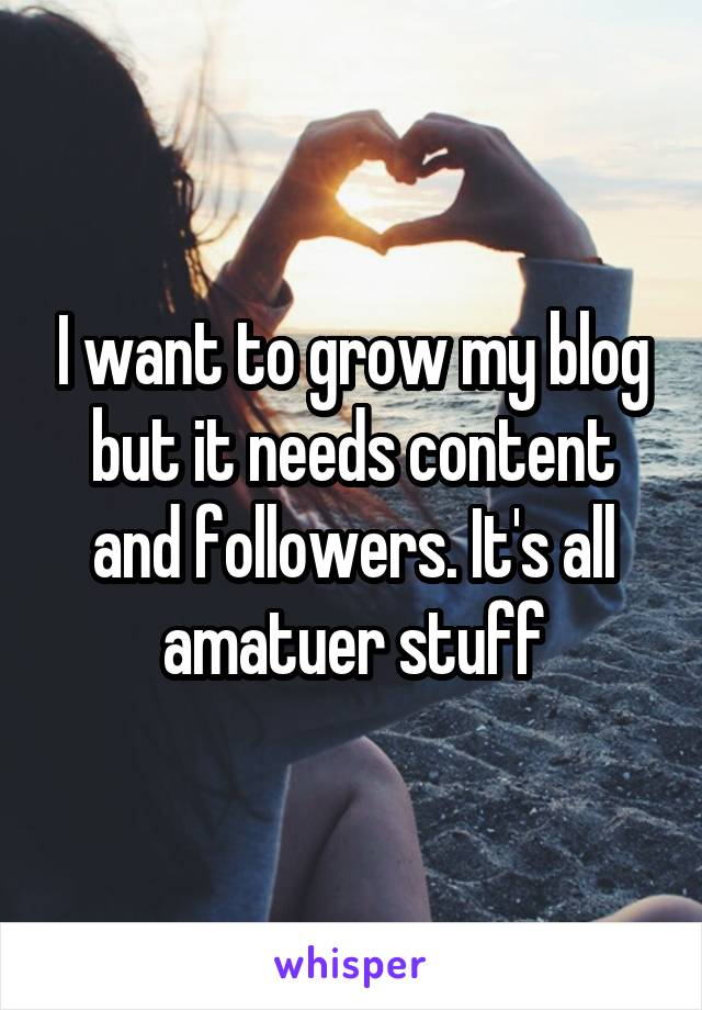 I want to grow my blog but it needs content and followers. It's all amatuer stuff