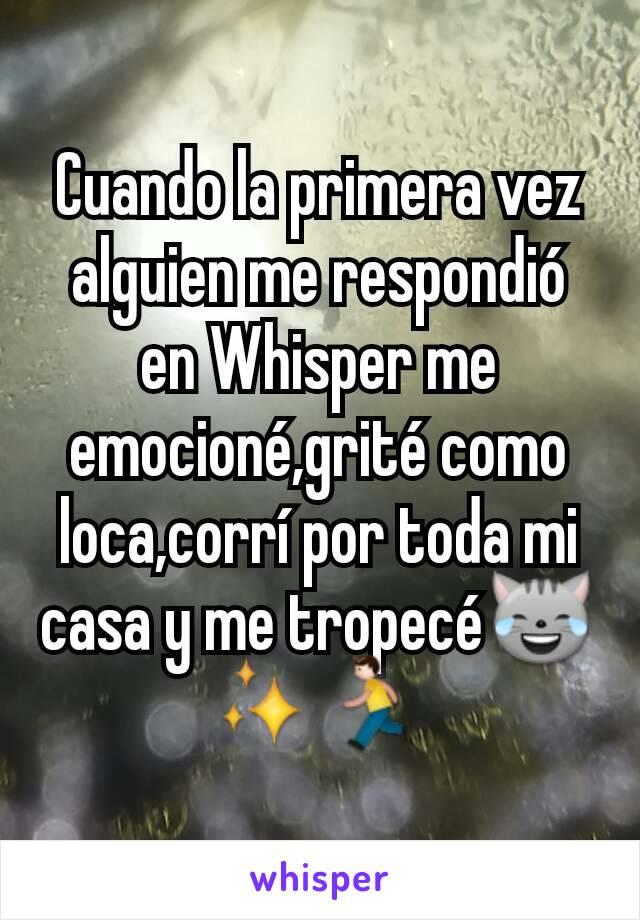 Cuando la primera vez alguien me respondió en Whisper me emocioné,grité como loca,corrí por toda mi casa y me tropecé😹✨🏃