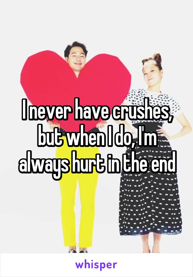 I never have crushes, but when I do, I'm always hurt in the end