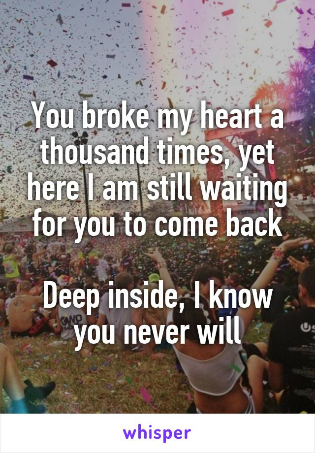 You broke my heart a thousand times, yet here I am still waiting for you to come back  Deep inside, I know you never will