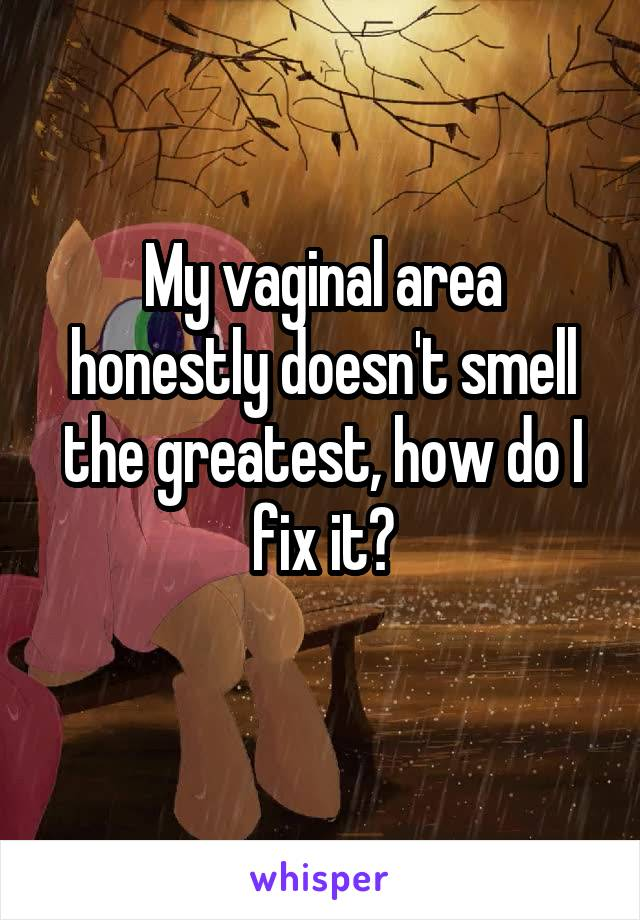 My vaginal area honestly doesn't smell the greatest, how do I fix it?