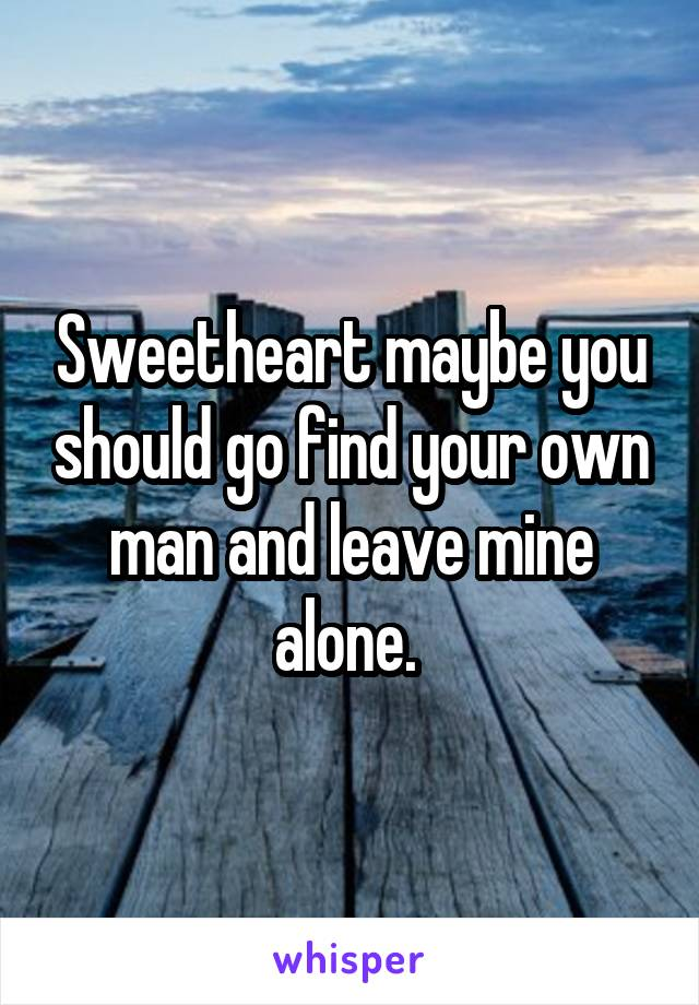 Sweetheart maybe you should go find your own man and leave mine alone.