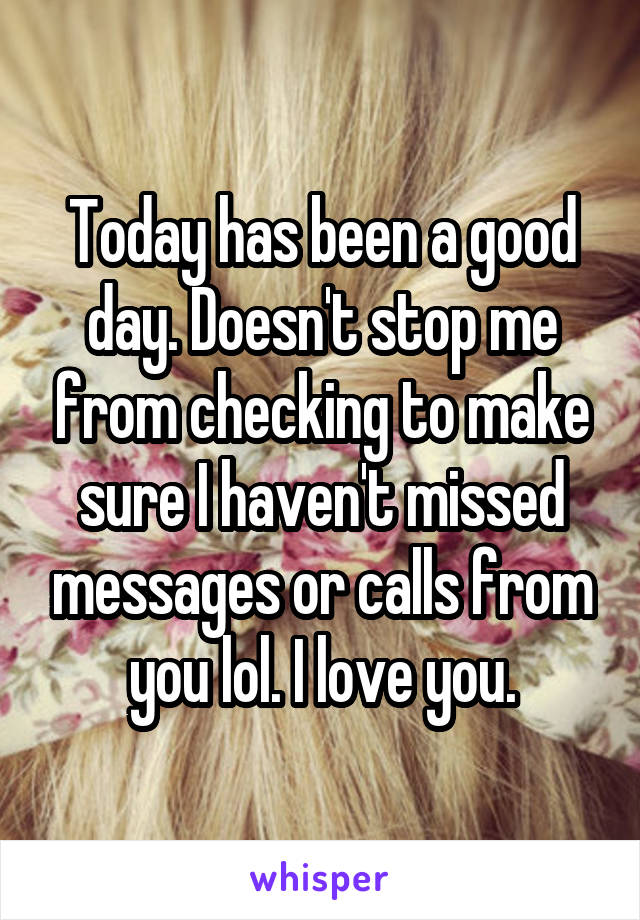 Today has been a good day. Doesn't stop me from checking to make sure I haven't missed messages or calls from you lol. I love you.