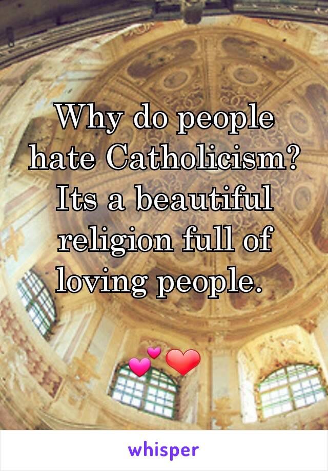 Why do people hate Catholicism? Its a beautiful religion full of loving people.   💕❤