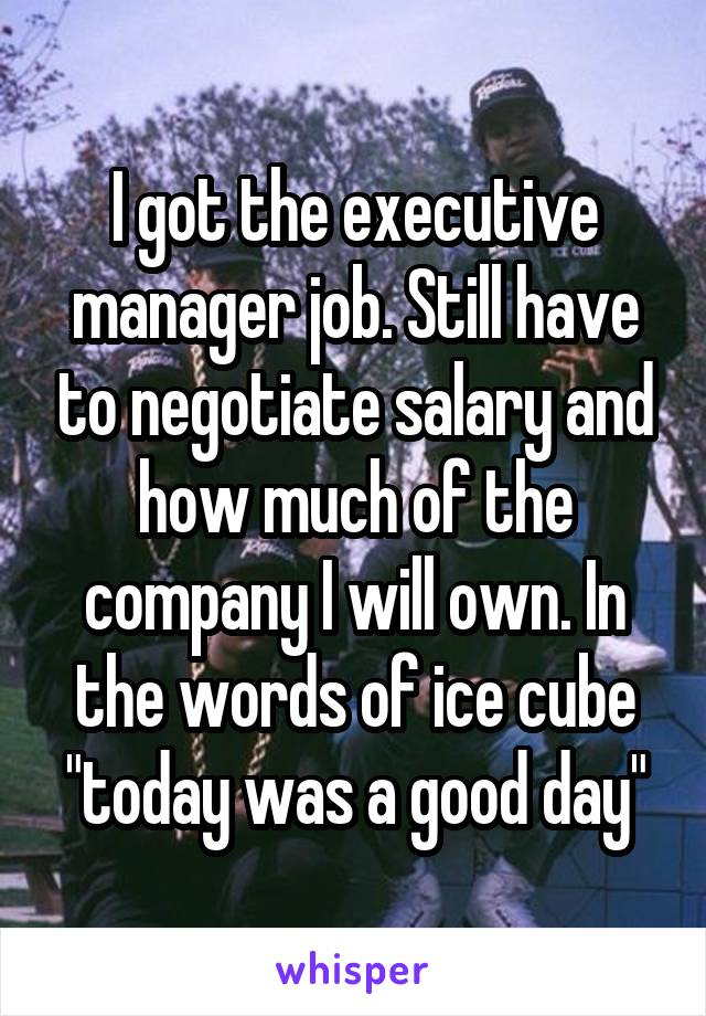 """I got the executive manager job. Still have to negotiate salary and how much of the company I will own. In the words of ice cube """"today was a good day"""""""