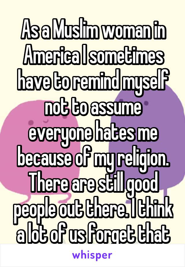 As a Muslim woman in America I sometimes have to remind myself not to assume everyone hates me because of my religion. There are still good people out there. I think a lot of us forget that