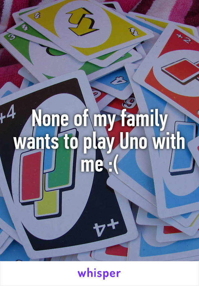 None of my family wants to play Uno with me :(