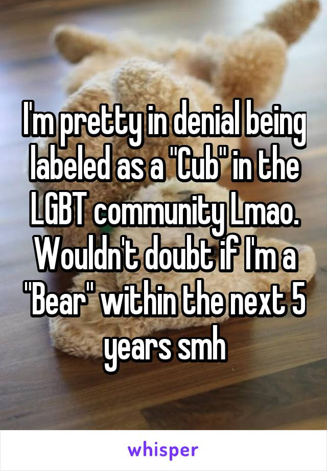 "I'm pretty in denial being labeled as a ""Cub"" in the LGBT community Lmao. Wouldn't doubt if I'm a ""Bear"" within the next 5 years smh"