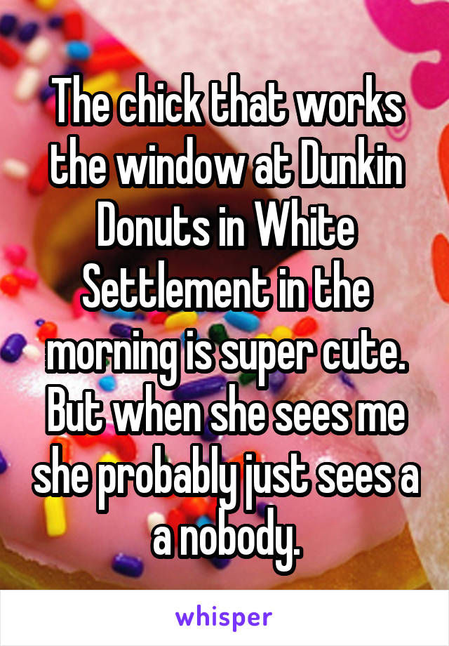 The chick that works the window at Dunkin Donuts in White Settlement in the morning is super cute. But when she sees me she probably just sees a a nobody.