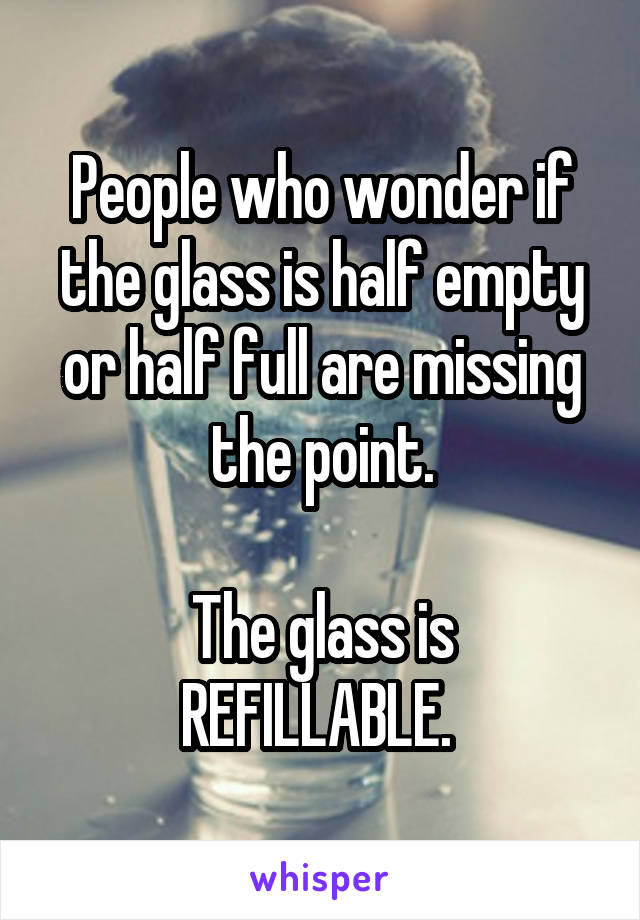 People who wonder if the glass is half empty or half full are missing the point.  The glass is REFILLABLE.
