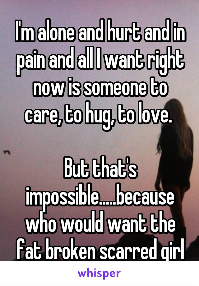 I'm alone and hurt and in pain and all I want right now is someone to care, to hug, to love.   But that's impossible.....because who would want the fat broken scarred girl