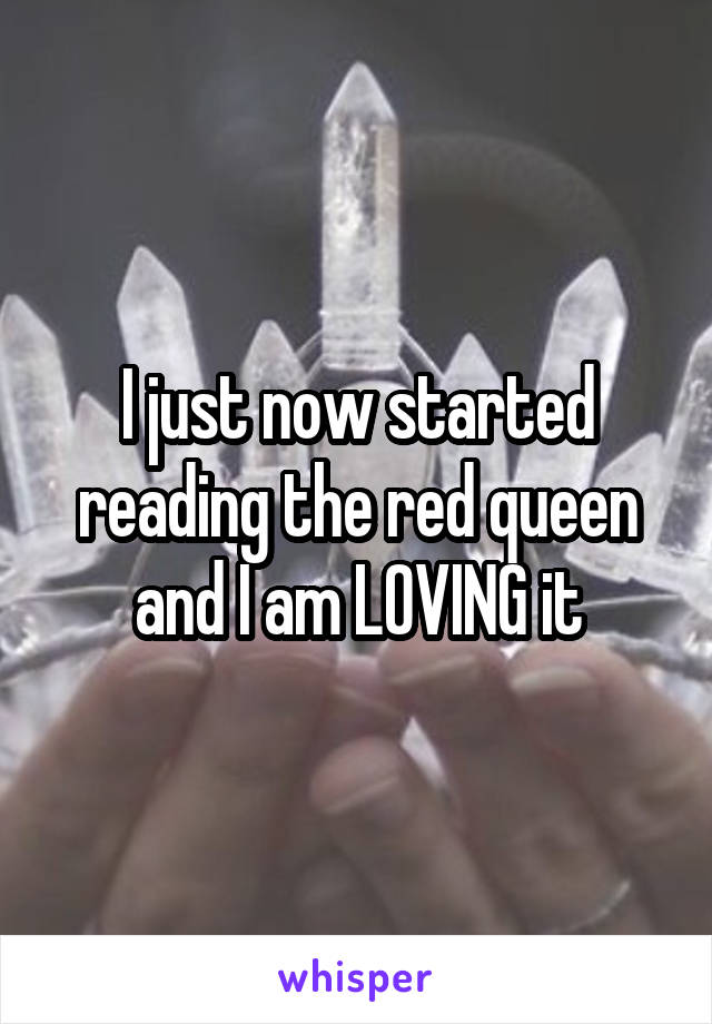 I just now started reading the red queen and I am LOVING it
