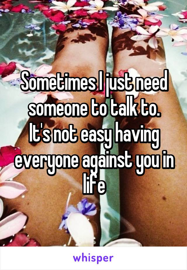 Sometimes I just need someone to talk to. It's not easy having everyone against you in life