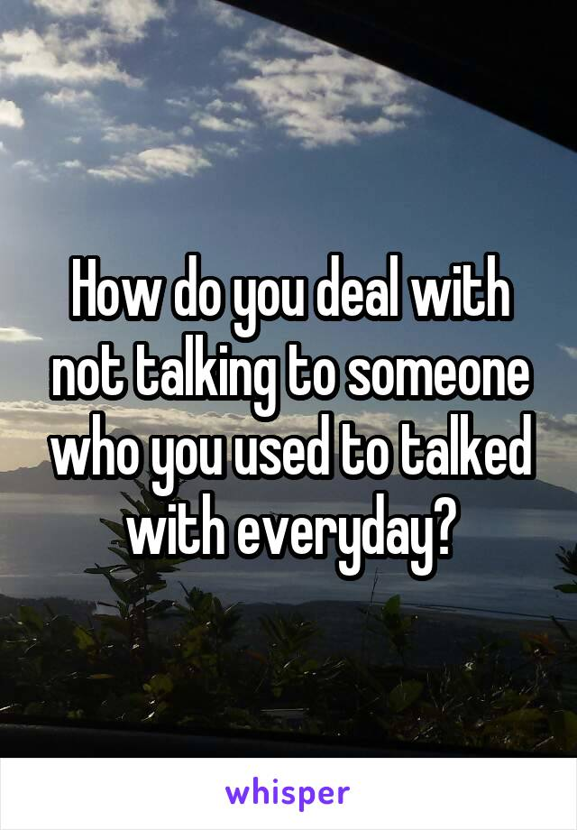 How do you deal with not talking to someone who you used to talked with everyday?