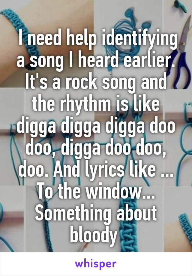 I need help identifying a song I heard earlier. It's a rock song and the rhythm is like digga digga digga doo doo, digga doo doo, doo. And lyrics like ... To the window... Something about bloody