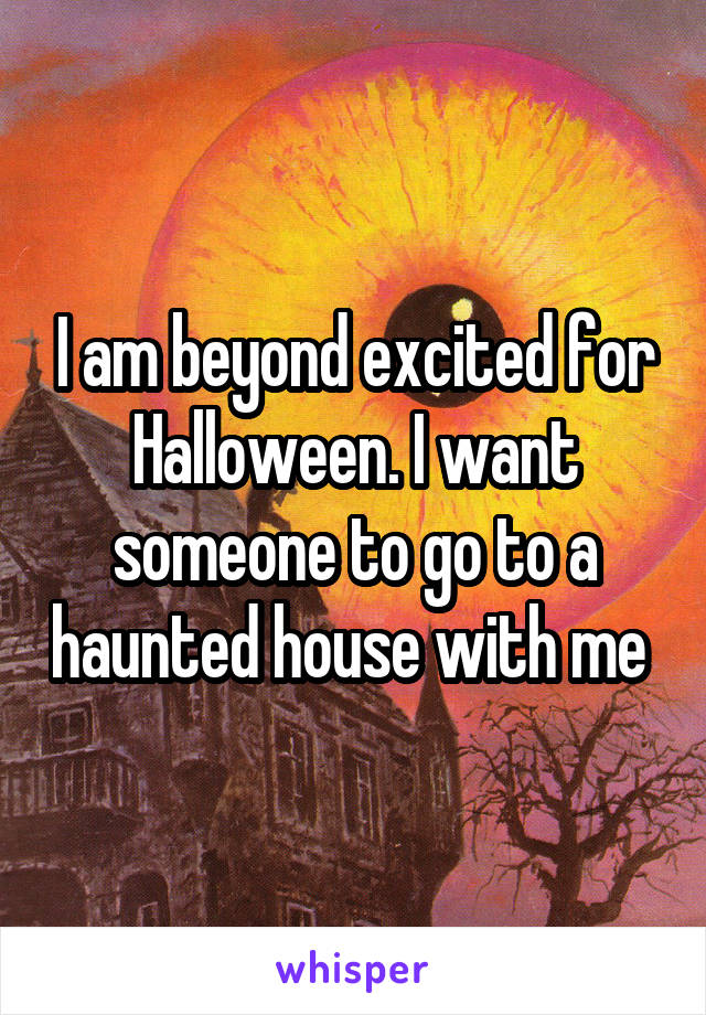 I am beyond excited for Halloween. I want someone to go to a haunted house with me