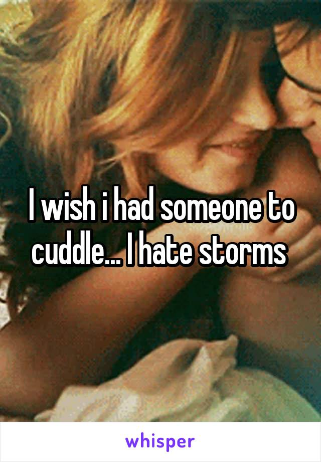 I wish i had someone to cuddle... I hate storms