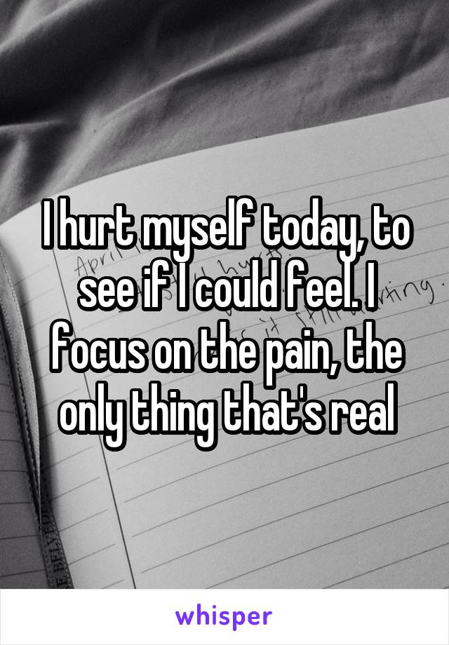 I hurt myself today, to see if I could feel. I focus on the pain, the only thing that's real