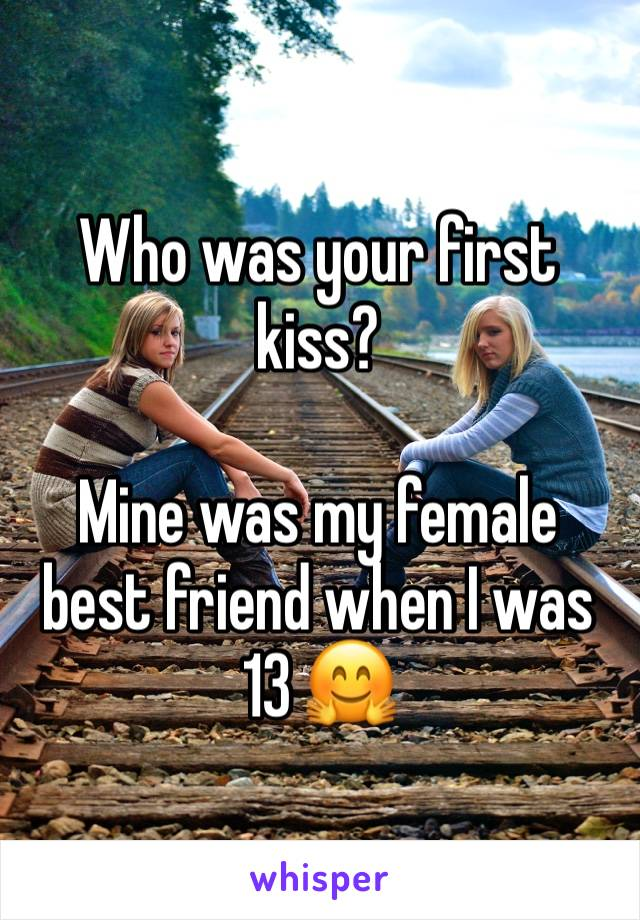 Who was your first kiss?  Mine was my female best friend when I was 13 🤗
