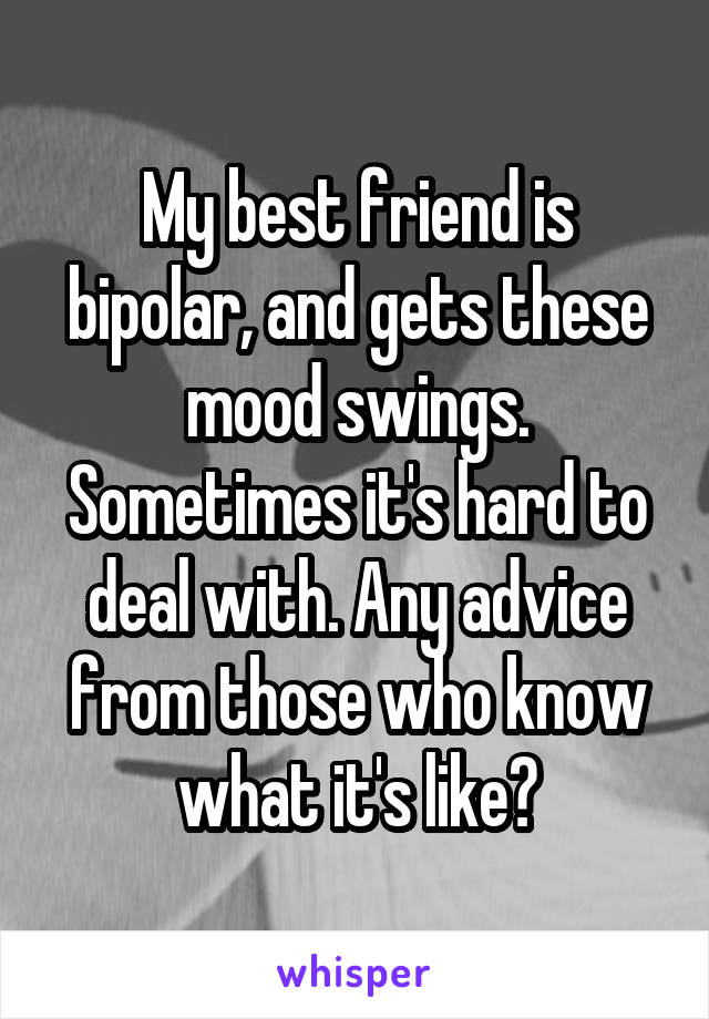 My best friend is bipolar, and gets these mood swings. Sometimes it's hard to deal with. Any advice from those who know what it's like?