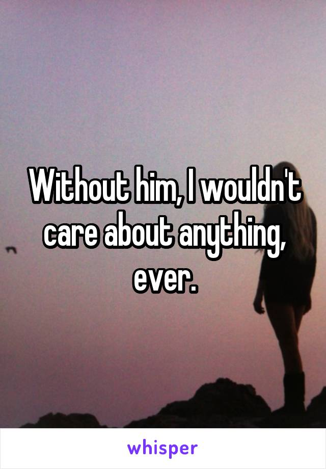 Without him, I wouldn't care about anything, ever.