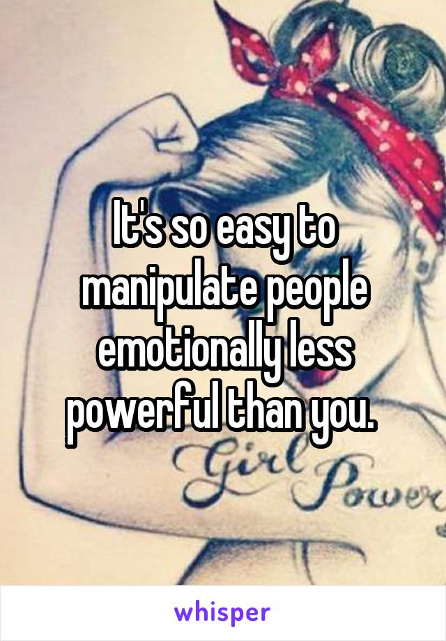 It's so easy to manipulate people emotionally less powerful than you.
