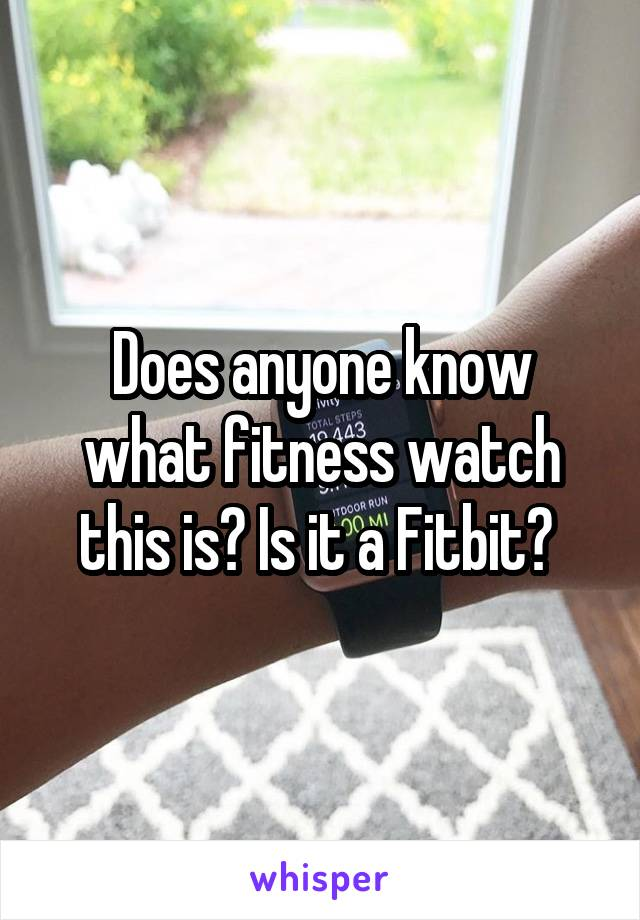 Does anyone know what fitness watch this is? Is it a Fitbit?