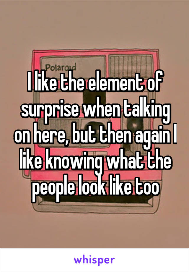 I like the element of surprise when talking on here, but then again I like knowing what the people look like too