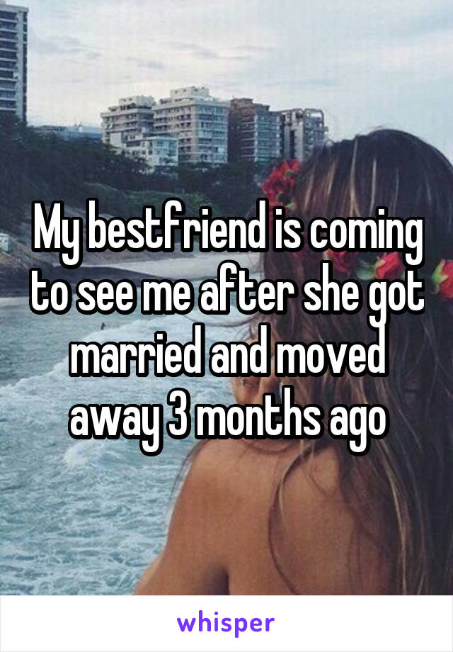 My bestfriend is coming to see me after she got married and moved away 3 months ago